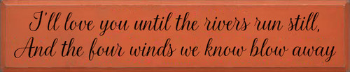 10x48 Burnt Orange board with Black text Wood Sign I'll love you until the river runs still, And the four winds we know blow away