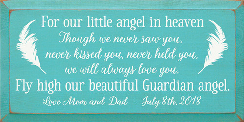 9x18 Aqua board with White text Wood Sign For our little angel in heaven. Though we never saw you, never kissed you, never held you, we will always love you. Fly high our beautiful Guardian angel. Love Mom and Dad July 8th, 2018