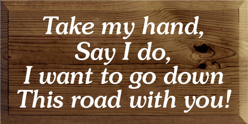 9x18 Walnut Stain board with White text Wood Sign Take my hand, say I do, I want to go down this road with you!