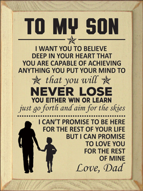 9x12 Cream board with Black text Wood Sign TO MY SON I want you to believe  deep in your heart that you are capable of achieving anything you put your mind to that you will never lose you either win or learn just go forth and aim for the skies I can't promise to be here for the rest of your life but I can promise to love you for the rest of mine Love, Dad