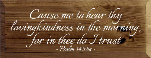 7x18 Walnut with White  text Custom Wood Sign  Cause me to hear thy lovingkindness in the morning; for in thee do I trust   Psalm 143:8a