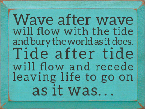 9x12 Aqua board with Charcoal text Wood Sign Wave after wave will flow with the tide and bury the world as it does. Tide after tide will flow and recede leaving life to go on as it was....