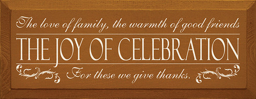 The love of family, the warmth of good friends - the joy of celebration - for these we give thanks. Size: 7x18 inches Made from solid knotty pine Beveled edges Routed slot in back for hanging  Proudly Made In America