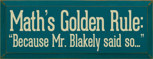 "7x18 Peacock board with Cream text  Math's Golden Rule: ""Because Mr. Blakely said so..."""