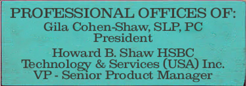 3.5x10 Aqua board with Charcoal text  PROFESSIONAL OFFICES OF:  Gila Cohen-Shaw, SLP, PC President  Howard B. Shaw HSBC Technology & Services (USA) Inc. VP -Senior Product Manager