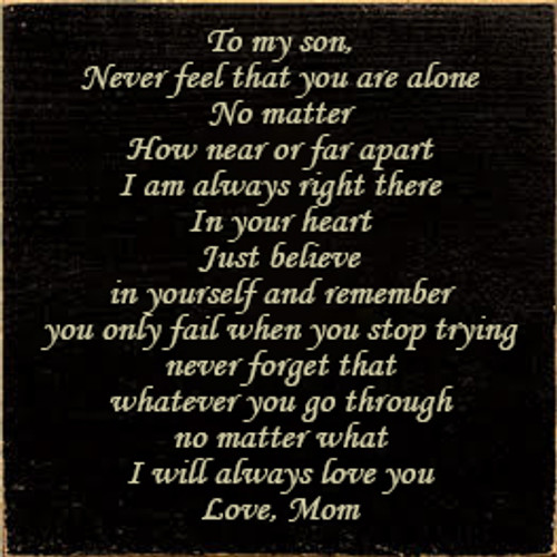 7x7 Black board with Cream text  To my son, Never feel that you are alone No matter How near or far apart I am always right there In your heart Just believe in yourself and remember you only fail when you stop trying never forget that whatever you go through no matter what i will always love you Love, Mom