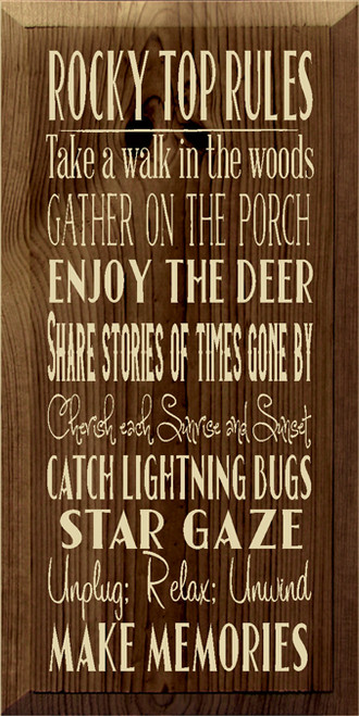 9x18 Walnut Stain board with Cream text Rocky Top Rules Take a walk in the woods Gather on the porch Enjoy the deer Share stories of times gone by Cherish each Sunrise and Sunset Catch lightning bugs Star Gaze Unplug; Relax; Unwind Make Memories