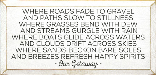 28x58 White board with Charcoal text  Where roads fade to gravel and paths slow to stillness Where grasses bend with dew and streams gurgle with rain Where boats glide across waters and clouds drift across skies Where sands beckon bare soles and breezes refresh happy spirits - Our Getaway -
