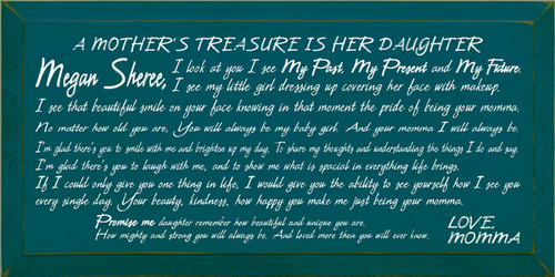 9x18 Peacock board with White text  A MOTHER'S TREASURE IS HER DAUGHTER  Megan Sheree, I look at you I see My Past, My Present and My Future. I see my little girl dressing up covering her face with makeup. I see that beautiful smile on your face knowing in that moment the pride of being your momma. No matter how old you are, You will always be my baby girl. And your momma I will always be.  I'm glad there's you to smile with me and brighten up my day, To share my thoughts and understanding the things I do and say.  I'm glad there's you to laugh with me, and to show me what is spacial in everything life brings.  If I could only give you one thing in life, I would give you the ability to see yourself how I see you ever single day. Your beauty, kindness, how happy you make me just being your momma.  Promise me daughter remember how beautiful and unique you are. How mighty and strong you will always be. And loved more then you will ever know.  LOVE, MOMMA