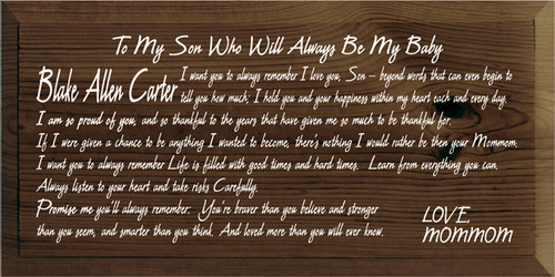 9x18 Walnut Stain board with White text  To My Son Who Will Always Be My Baby Blake Allen Carter I want you to always remember I love you, Son beyond words that can even begin to tell you how much; I hold you and your happiness with in my heart each and every day.  I am so proud of you, and so thankful to the years that have given me so much to be thankful for.  If I were given a chance to be anything I wanted to become, there's nothing I would rather be then your Mommom.  I want you to always remember Life is filled with good times and hard times. Learn from everything you can. Always listen to your heart and take risks Carefully.  Promise me you'll always remember: You're braver then you believe and stronger then you seem, and smarter then you think. And loved more then you will ever know.  LOVE MOMMOM