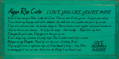 9x18 Emerald board with Black text  I LOVE YOU LIKE YOU'RE MINE Alyssa Rose Carter  When I first met your Father. Little did I know. That over time I'd love you too. As years come and go. I never dreamt my blessings, would all be multiplied. That life would seem more complete when you're by our side. I know we've had some trials, As family's always do.But we shared so much laughter and spacial moments too. And now there is some closeness. As if by some design, And honestly..... Right from my heart.... I love you like you're mine. I love you more then you can see. It isn't always easy, sometimes it's pretty tough, But I wouldn't trade it for a minute. But you are my Daughter, Bound by more then just a Wedding Band; They say God works in mysterious ways and I was blessed of being a Step Mom to amazing girl I have ever met, And to have the Family I was blessed to get.  LOVE, MOMMA, NADINE
