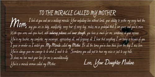 9x18 Walnut Stain board with White text  TO THE MIRACLE CALLED MY MOTHER  Mom, I look at you and see a walking miracle. Your unfailing love without limit, your ability to soothe my every hurt, the way you are on duty, unselfishly, every hour of every day, makes me so grateful that I am yours and you're mine. With open arms and open heart, with enduring patience and inner strength, you have so much for me, sometimes at your expense. You're my teacher, my comforter, my encourager, appreciating all, and forgiving all. I know that everything I am today is because of you. I gaze in wonder as I watch you. My Miracle called my Mother. For all the times you've been there from the day I was born. You've always gave me courage to do what I need to do. Sometimes you call just to hear my voice or just to say hello. It shows me how much your love for me is unconditionally. You're a miracle woman called my Mother.  Love, Your Daughter Nadine
