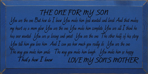 9x18 Royal board with Black text  THE ONE FOR MY SON  You are the one But how do I know You make him feel wanted and loved And that makes my heart as a mom glow  You are the one You make him complete You are all I think he has ever wanted You are so loving and sweet  You are the one  The other half of his story You tell him you love him And I can see how much you really do  You are the one  The way you make him smile The way you make him laugh You make him so happy That's how I know  LOVE MY SON'S MOTHER