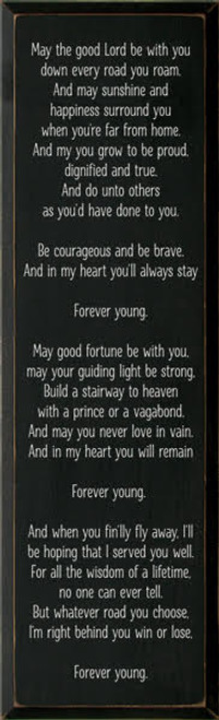 9x36 Black board with White text  May the good Lord be with you down every road you roam. And may sunshine and happiness surround you when you're far from home. And my you grow to be proud, dignified and true. And do unto others as you'd have done to you. Be courageous and be brave. And in my heart you'll always stay Forever young. May good fortune be with you, may your guiding light be strong, Build a stairway to heaven with a prince or a vagabond. And may you never love in vain. And in my heart you will remain Forever young.  And when you fin'lly fly away, I'll be hoping that I served you well. For all the wisdom of a lifetime, no one can ever tell. But whatever road you choose, I'm right behind you win or lose, Forever young.
