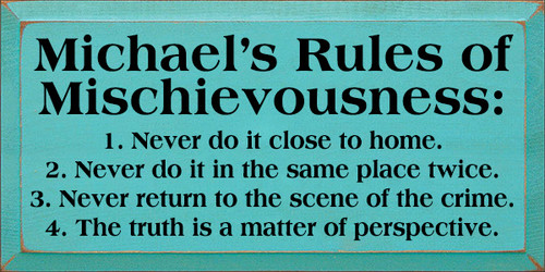 9x18 Aqua board with Black text  Michael's Rules of Mischievousness: 1. Never do it close to home. 2. Never do it in the same place twice. 3. Never return to the scene of the crime. 4. The truth is a matter of perspective.