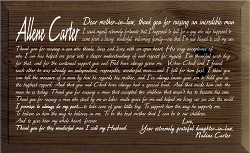 11x18 Walnut Stain board with White text  Allene Carter  Dear mother-in-law, thank you for raising an incredible man  I count myself extremely fortunate that I happened to fall for a guy who also happened to come from a loving, wonderful, welcoming family—one that I'm now blessed to call my own.  Thank you for raising a son who thinks, lives and loves with an open heart. His easy acceptance of who I am has helped me grow into a deeper understanding of and respect for myself.  I'm thankful each day for that, and for the continual support you and Fred have always given me.  When Chad and I found each other he was already an independent, responsible, wonderful man—and I fell for him fast. I think you can tell the measure of a man by how he regards his mother; and I've always known your son to hold you in the highest regard. And that you and Chad have always had a special bond. And that made him into the man he is today.  Thank you for raising a man that accepted two children that wasn't his to become his own.  Thank you for raising a man who stood by me in labor, made space for me, and helped me bring our son into the world.  I promise to always do my part—to take care of your little boy. To support him the way he supports me. To believe in him the way he believes in me. To be the best mother that I can be to our children.And to give him my whole heart, forever.  Thank you for this wonderful man I call my Husband.  Love,  Your extremely grateful daughter-in-law,  Nadine Carter.