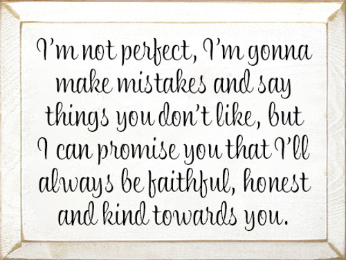9x12 White board with Black text  I'm not perfect, I'm gonna make mistakes and say things you don't like, but I can promise you that I'll always be faithful, honest and kind towards you.