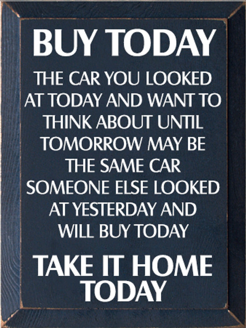 9x12 Navy Blue board with White text  BUY TODAY  THE CAR YOU LOOKED AT TODAY AND WANT TO THINK ABOUT UNTIL TOMORROW MAY BE THE SAME CAR SOMEONE ELSE LOOKED AT YESTERDAY AND WILL BUY TODAY  TAKE IT HOME TODAY