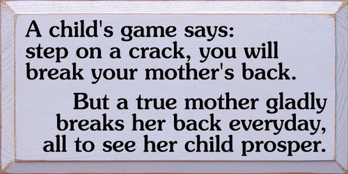 12x24 Lavender board with Black text  A child's game says: step on a crack, you will break your mother's back.  But a true mother gladly breaks her back everyday, all to see her child prosper.