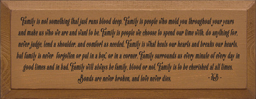 7x18 Toffee board with Black text  Family is not something that just runs blood deep. Family is people who mold you throughout your years and make us who we are and want to be. Family is people we choose to spend our time with, do anything for, never judge, lend a shoulder, and comfort as needed. Family is what heals our hearts and breaks our hearts, but family is never forgotten or put in a box, or in a corner. Family surrounds us every minute of every day in good times and in bad. Family will always be family, blood or not. Family is to be cherished at all times. Bonds are never broken, and love never dies.