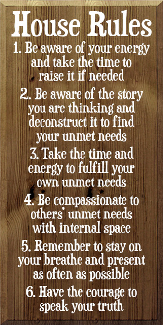 18x36 Walnut Stain board with White text  House Rules  1. Be aware of your energy and take the time to raise it if needed 2. Be aware of the story you are thinking and deconstruct it to find your unmet need 3. Take the time and energy to fulfill your own unmet needs 4. Be compassionate to others' unmet needs with internal space  5. Remember to stay on your breathe and present as often as possible  6. Have the courage to speak your truth