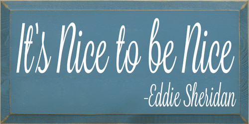 9x18 Williamsburg Blue board with White text  It's Nice to be Nice  - Eddie Sheridan