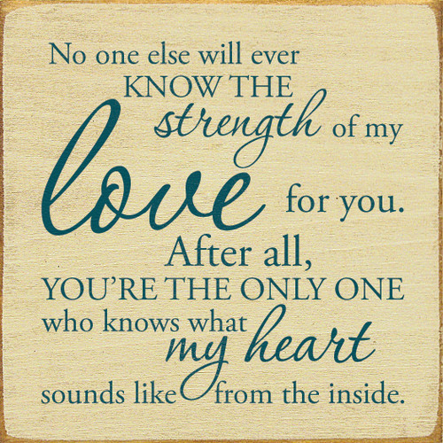 No one else will ever know the strength of my love for you. After all, you're the only one who knows what my heart sounds like from the inside. Size: 7x7 inches Made from solid knotty pine Flat edges for sitting Routed slot in back for hanging