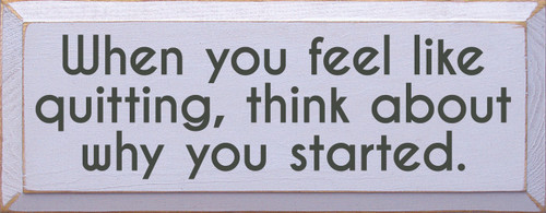 When you feel like quitting, think about why you started. 7x18 Wood Sign