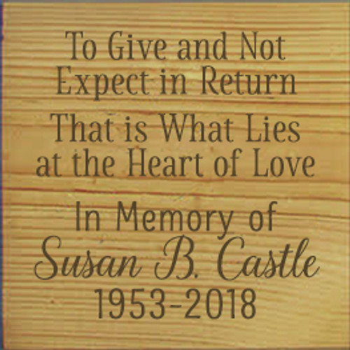 7x7 Butternut Stain board with Brown text  To Give and Not Expect in Return That is What Lies at the Heart of Love  In Memory of Susan B. Castle 1953-2018