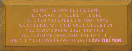 7x18 Gold board with Pink text  No matter how old I become I'll always be your little one. The child you carried in your arms We laughed, we cried and had our fun. You always knew just how i felt You loved me then, and love me still, For all your love i have to say I love you Mom.