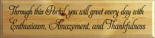9x36 Butternut Stain board with Black text  Through this Portal, you will greet every day with Enthusiasm, Amazement, and Thankfulness