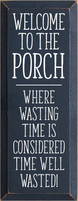 7x18 Navy board with White Text  Welcome to the porch...where wasting time is considered time well wasted!