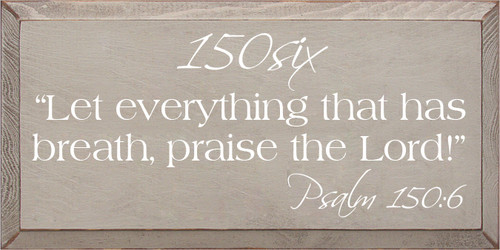 """9x18 Putty with White text  150six """"Let everything that has breath, praise the Lord!"""" Psalm 150:6"""