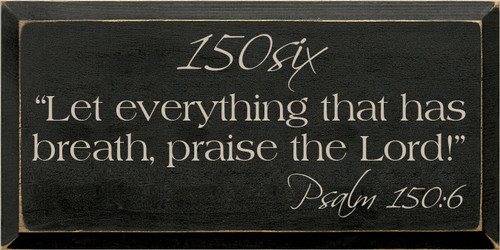 """9x18 Black with Putty text  150six """"Let everything that has breath, praise the Lord!"""" Psalm 150:6"""