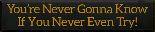 10x48 Black board with Gold text  You're Never Gonna Know If You Never Even Try!
