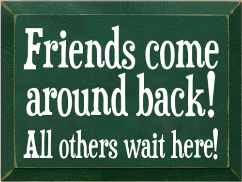 9x12 Dark Green board with White text  Friends come around back! All others wait here!