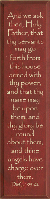 9x36 Burgundy board with Cream text  And we ask thee, Holy Father, that thy servants may go forth from this house armed with thy power, and that thy name may be upon them, and thy glory be round about them, and thine angels have charge over them.  D&C 109:22