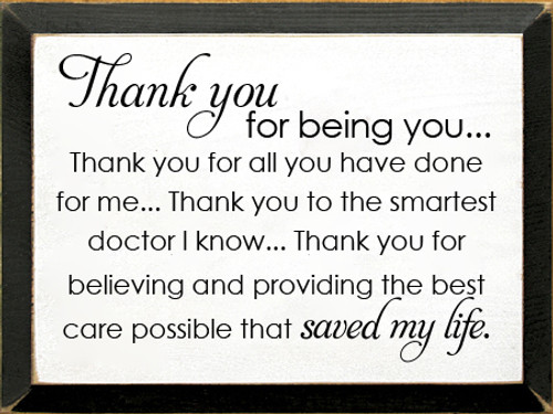 9x12 White board with Black text  Thank you for being you...   Thank you for all you have done for me..... Thank you to the smartest doctor I know...  Thank you for believing and providing the best care possible that saved my life.