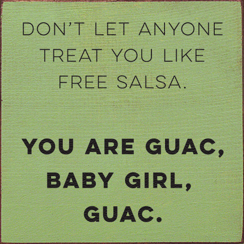Dont let anyone treat you like free salsa. YOU ARE GUAC, BABY GIRL, GUAC.