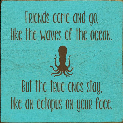 Friends come and go, like the waves of the ocean. But the true ones stay, like an octopus on your face.