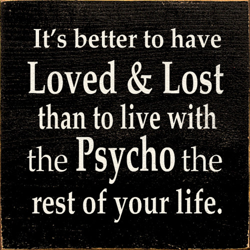 It's better to have Loved & Lost than to live with the Psycho the rest of your life.