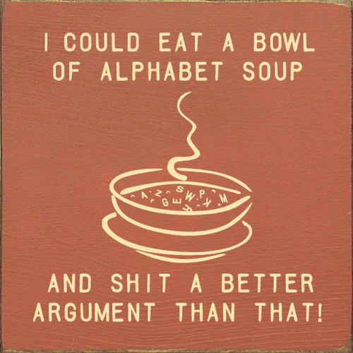 I could eat a bowl of alphabet soup and shit out a better argument than that!