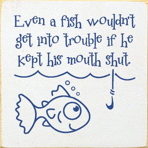 Even a fish wouldn't get into trouble if he kept his mouth shut