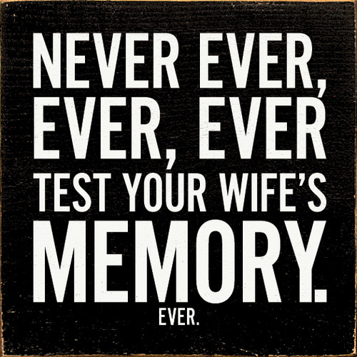 NEVER EVER, EVER, EVER TEST YOUR WIFE'S MEMORY. EVER.