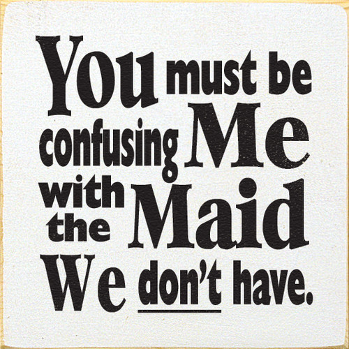 You must be confusing Me with the Maid We don't have.