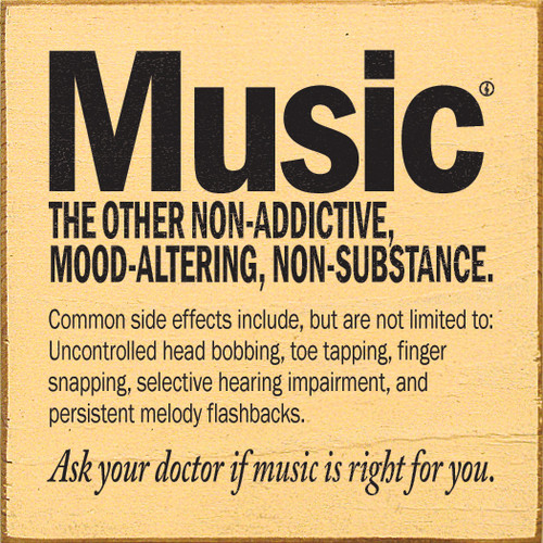 Music - The other non-addictive, mood-altering, non-substance. Common side effects include, but are not limited to: uncontrolled head bobbing, toe tapping, finger snapping, selective hearing impairment, and persistent melody flashbacks. As your doctor if music is right for you.