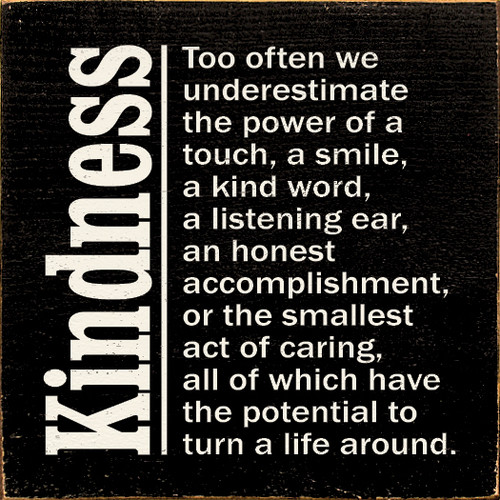 Kindness - Too often we underestimate the power of a touch, a smile, a kind word, a listening ear, an honest accomplishment, or the smallest act of caring, all of which have the potential to turn a life around.
