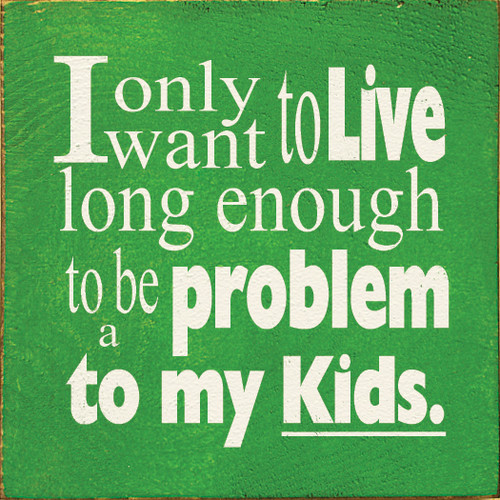 I Only Want To Live Long Enough To Be A Problem To My Kids