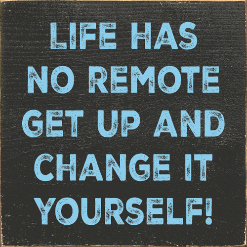 Life has no remote, get up and change it yourself!