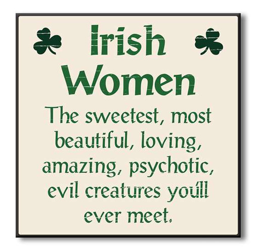 Irish Women- The sweetest, most beautiful, loving, amazing, psychotic, evil creatures you'll  ever meet